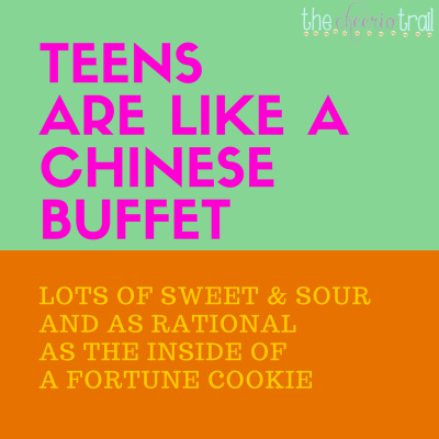 Raising teenagers is hard because Teens are like a Chinese buffet: Lots of sweet and sour and as rational as the inside of a fortune cookie