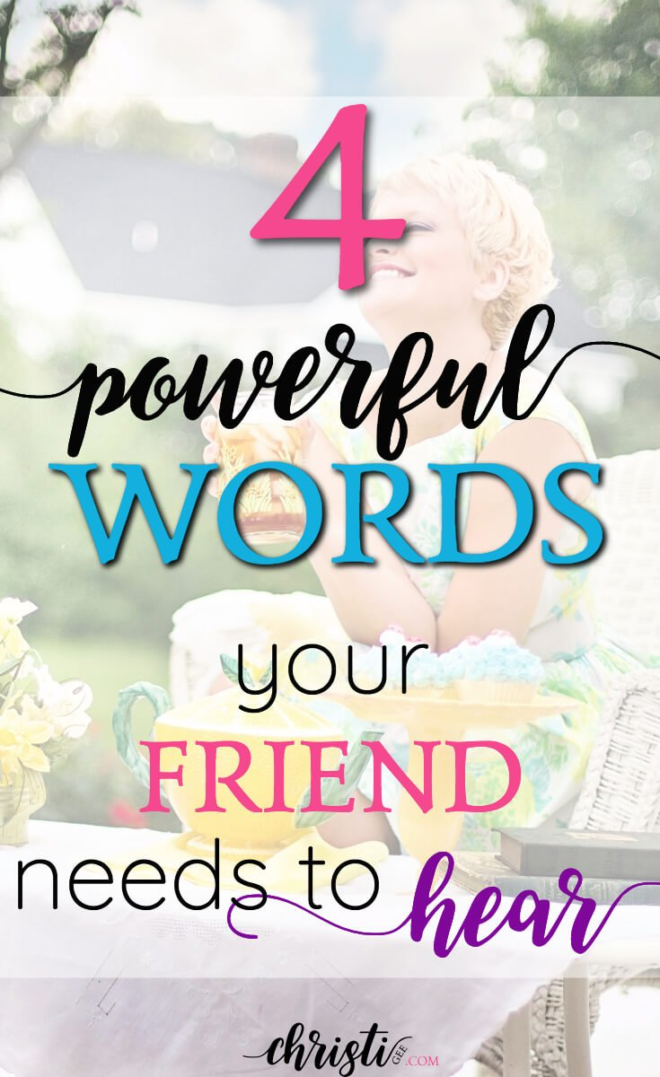 4 powerful words your friend needs to hear ~ Christi Gee