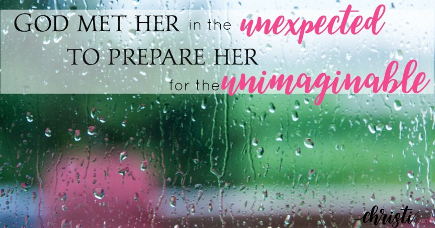 God met her in the Unexpected to prepare her for the Unimaginable